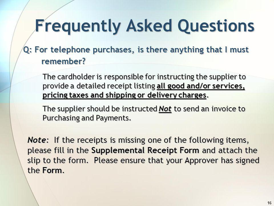 16 Frequently Asked Questions Q: For telephone purchases, is there anything that I must remember? The cardholder is responsible for instructing the su