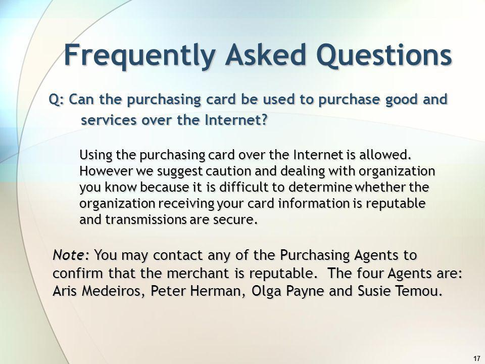 17 Frequently Asked Questions Q: Can the purchasing card be used to purchase good and services over the Internet? Using the purchasing card over the I