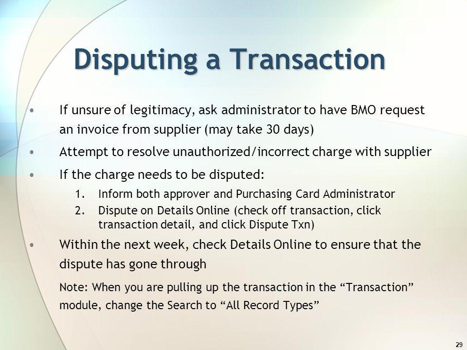 29 Disputing a Transaction If unsure of legitimacy, ask administrator to have BMO request an invoice from supplier (may take 30 days) Attempt to resol