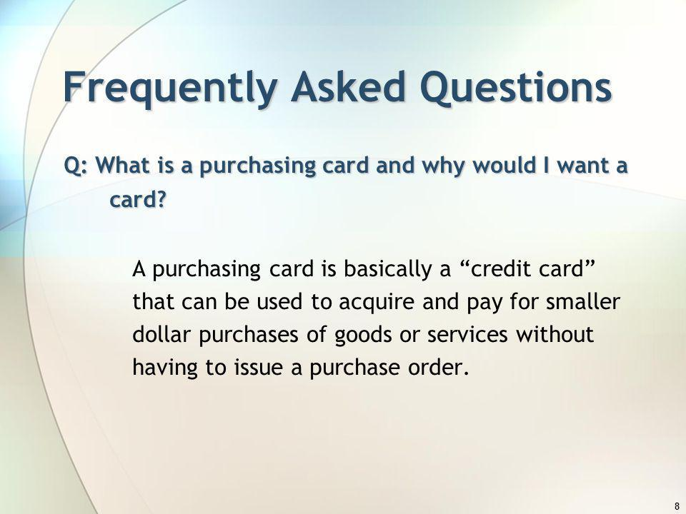 8 Frequently Asked Questions Q: What is a purchasing card and why would I want a card? A purchasing card is basically a credit card that can be used t
