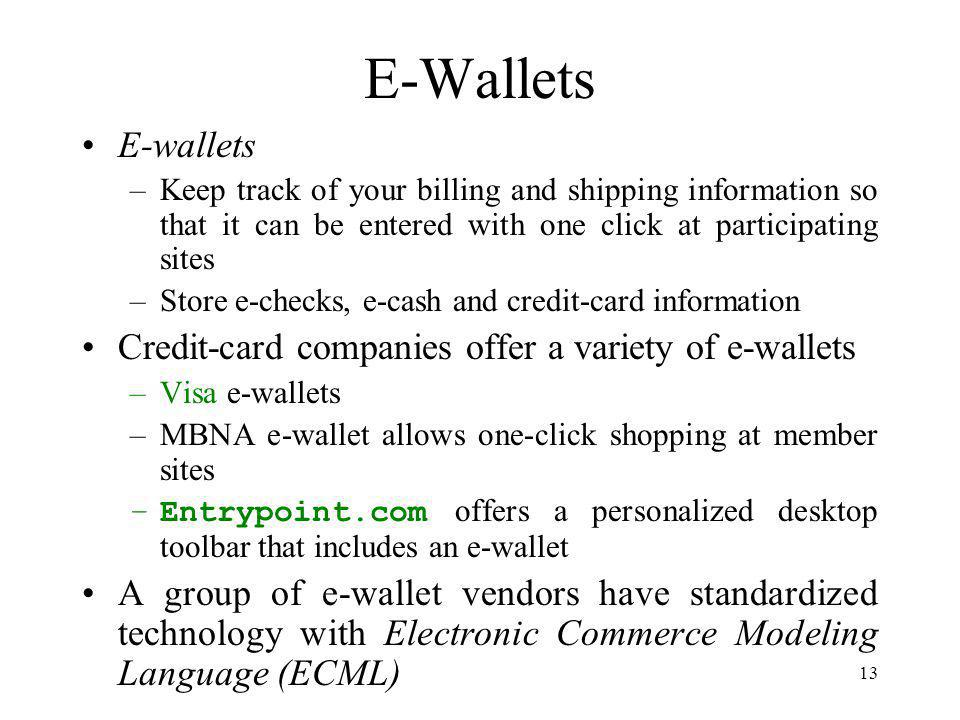 13 E-Wallets E-wallets –Keep track of your billing and shipping information so that it can be entered with one click at participating sites –Store e-checks, e-cash and credit-card information Credit-card companies offer a variety of e-wallets –Visa e-wallets –MBNA e-wallet allows one-click shopping at member sites –Entrypoint.com offers a personalized desktop toolbar that includes an e-wallet A group of e-wallet vendors have standardized technology with Electronic Commerce Modeling Language (ECML)