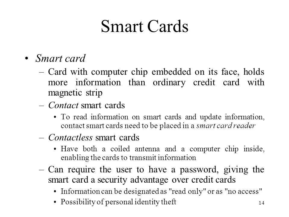 14 Smart Cards Smart card –Card with computer chip embedded on its face, holds more information than ordinary credit card with magnetic strip –Contact smart cards To read information on smart cards and update information, contact smart cards need to be placed in a smart card reader –Contactless smart cards Have both a coiled antenna and a computer chip inside, enabling the cards to transmit information –Can require the user to have a password, giving the smart card a security advantage over credit cards Information can be designated as read only or as no access Possibility of personal identity theft