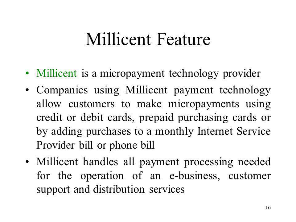 16 Millicent Feature Millicent is a micropayment technology provider Companies using Millicent payment technology allow customers to make micropayments using credit or debit cards, prepaid purchasing cards or by adding purchases to a monthly Internet Service Provider bill or phone bill Millicent handles all payment processing needed for the operation of an e-business, customer support and distribution services