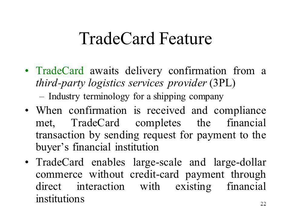 22 TradeCard Feature TradeCard awaits delivery confirmation from a third-party logistics services provider (3PL) –Industry terminology for a shipping company When confirmation is received and compliance met, TradeCard completes the financial transaction by sending request for payment to the buyers financial institution TradeCard enables large-scale and large-dollar commerce without credit-card payment through direct interaction with existing financial institutions