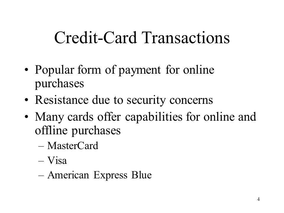 4 Credit-Card Transactions Popular form of payment for online purchases Resistance due to security concerns Many cards offer capabilities for online and offline purchases –MasterCard –Visa –American Express Blue