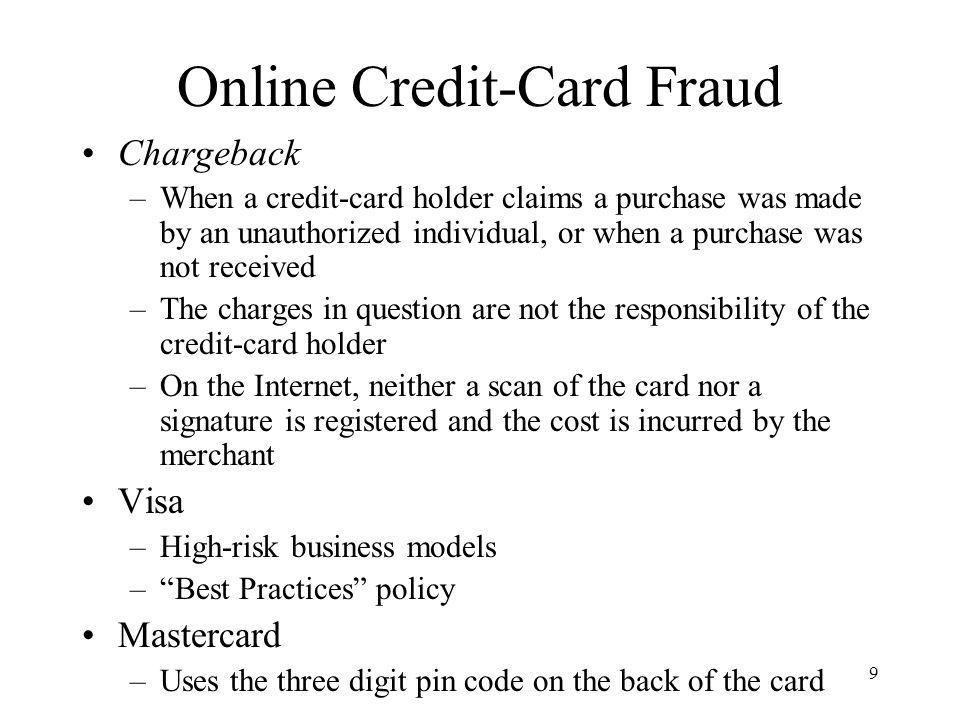 9 Online Credit-Card Fraud Chargeback –When a credit-card holder claims a purchase was made by an unauthorized individual, or when a purchase was not received –The charges in question are not the responsibility of the credit-card holder –On the Internet, neither a scan of the card nor a signature is registered and the cost is incurred by the merchant Visa –High-risk business models –Best Practices policy Mastercard –Uses the three digit pin code on the back of the card