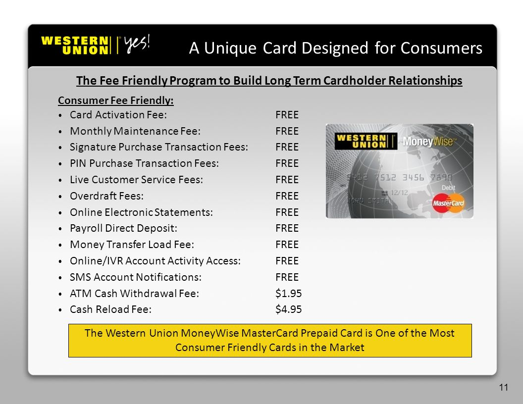 Agenda A Unique Card Designed for Consumers The Western Union MoneyWise MasterCard Prepaid Card is One of the Most Consumer Friendly Cards in the Market 11 The Fee Friendly Program to Build Long Term Cardholder Relationships Consumer Fee Friendly: Card Activation Fee:FREE Monthly Maintenance Fee:FREE Signature Purchase Transaction Fees:FREE PIN Purchase Transaction Fees:FREE Live Customer Service Fees:FREE Overdraft Fees:FREE Online Electronic Statements:FREE Payroll Direct Deposit:FREE Money Transfer Load Fee:FREE Online/IVR Account Activity Access:FREE SMS Account Notifications:FREE ATM Cash Withdrawal Fee:$1.95 Cash Reload Fee:$4.95