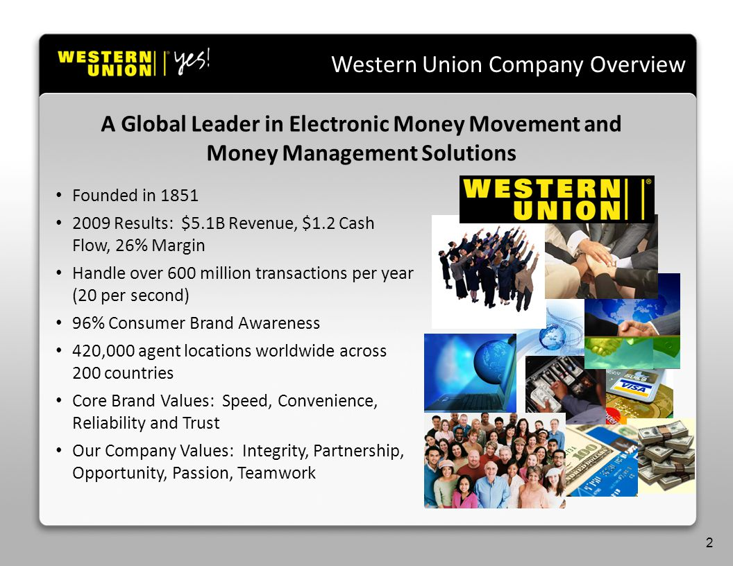 Western Union Company Overview A Global Leader in Electronic Money Movement and Money Management Solutions 2 Founded in 1851 2009 Results: $5.1B Revenue, $1.2 Cash Flow, 26% Margin Handle over 600 million transactions per year (20 per second) 96% Consumer Brand Awareness 420,000 agent locations worldwide across 200 countries Core Brand Values: Speed, Convenience, Reliability and Trust Our Company Values: Integrity, Partnership, Opportunity, Passion, Teamwork