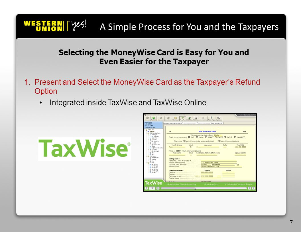 A Simple Process for You and the Taxpayers 1.Present and Select the MoneyWise Card as the Taxpayers Refund Option Integrated inside TaxWise and TaxWise Online Selecting the MoneyWise Card is Easy for You and Even Easier for the Taxpayer 7