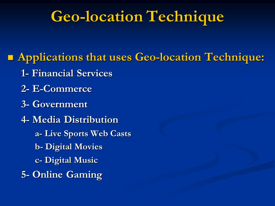 Geo-location Technique Applications that uses Geo-location Technique: Applications that uses Geo-location Technique: 1- Financial Services 2- E-Commerce 3- Government 4- Media Distribution a- Live Sports Web Casts b- Digital Movies c- Digital Music 5- Online Gaming