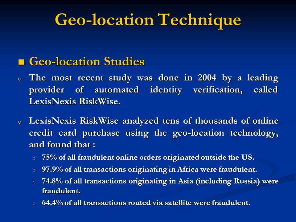 Geo-location Technique Geo-location Studies Geo-location Studies o The most recent study was done in 2004 by a leading provider of automated identity