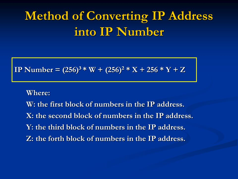 Method of Converting IP Address into IP Number IP Number = (256) 3 * W + (256) 2 * X + 256 * Y + Z Where: W: the first block of numbers in the IP address.