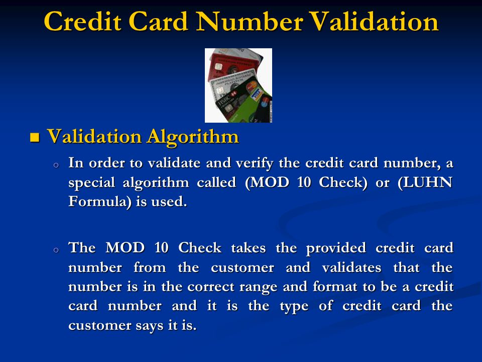 Validation Algorithm Validation Algorithm o In order to validate and verify the credit card number, a special algorithm called (MOD 10 Check) or (LUHN Formula) is used.