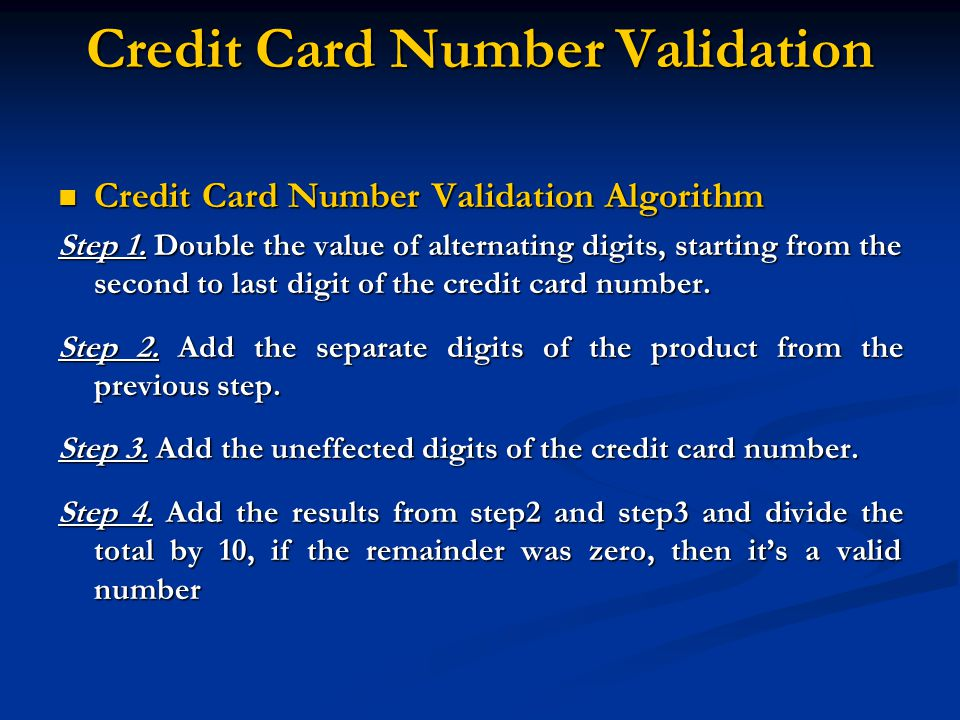 Credit Card Number Validation Credit Card Number Validation Algorithm Credit Card Number Validation Algorithm Step 1. Double the value of alternating