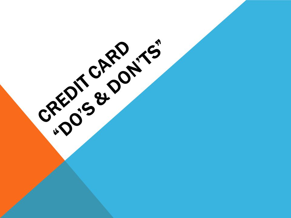 DO Limit yourself to one or two cards Differentiate between needs and wants Have the mindset that Credit Cards are a convenience