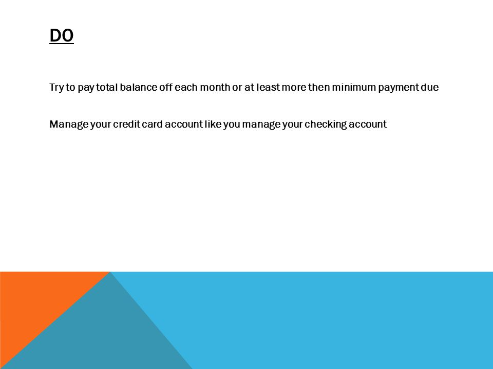DO Try to pay total balance off each month or at least more then minimum payment due Manage your credit card account like you manage your checking account