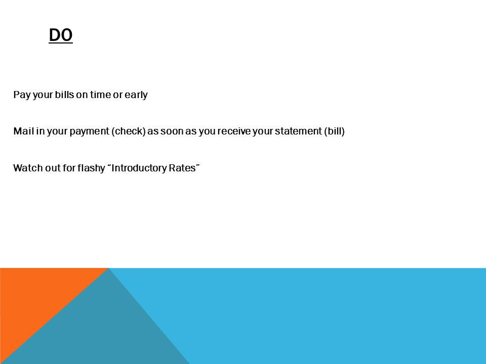 DO Pay your bills on time or early Mail in your payment (check) as soon as you receive your statement (bill) Watch out for flashy Introductory Rates