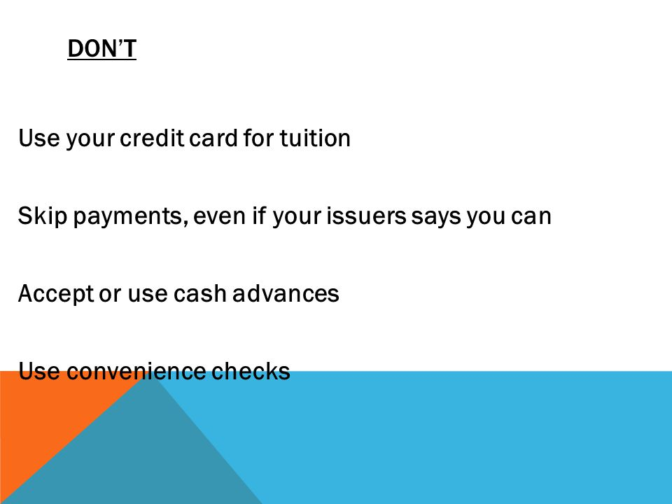 DONT Use one credit card to pay on or off another Increase your spending when your issuer increases your credit limit Let your card out of your sight whenever possible Use credit card for low priced items ($10 or less)
