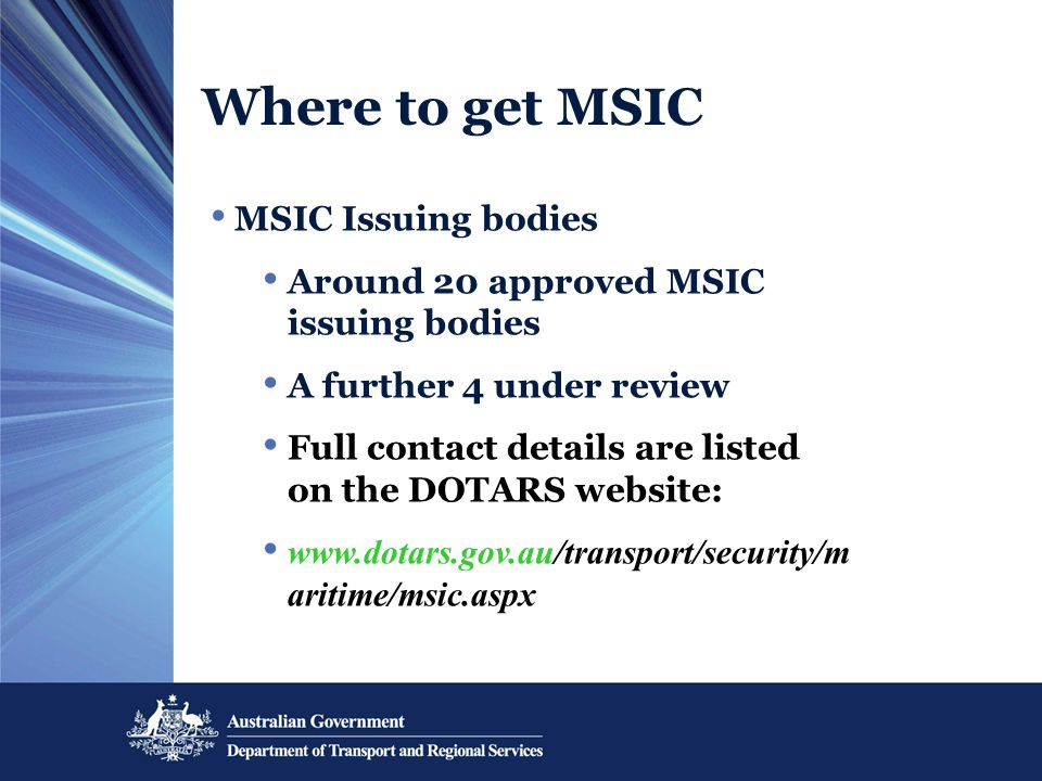 Where to get MSIC MSIC Issuing bodies Around 20 approved MSIC issuing bodies A further 4 under review Full contact details are listed on the DOTARS we