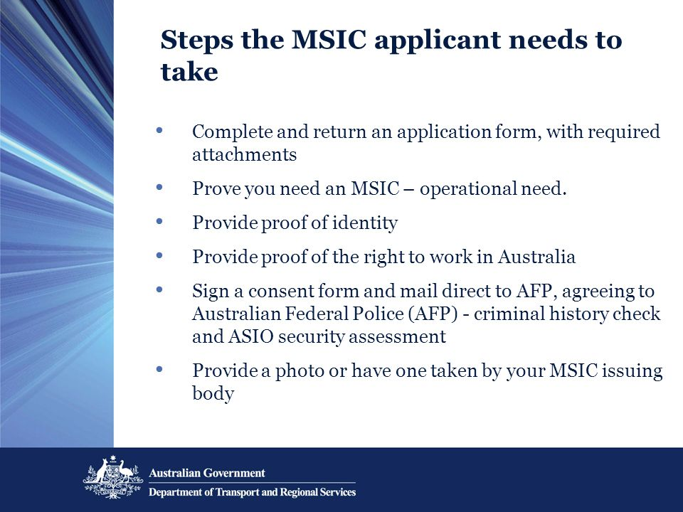Steps the MSIC applicant needs to take Complete and return an application form, with required attachments Prove you need an MSIC – operational need. P