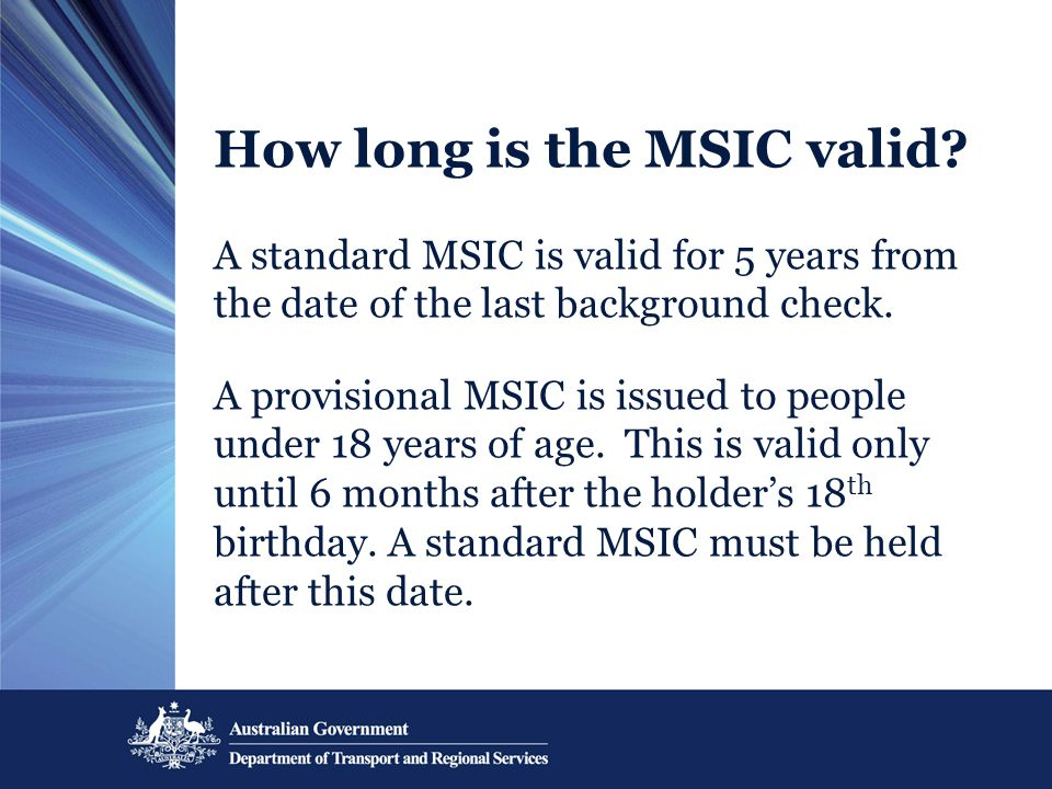 How long is the MSIC valid? A standard MSIC is valid for 5 years from the date of the last background check. A provisional MSIC is issued to people un