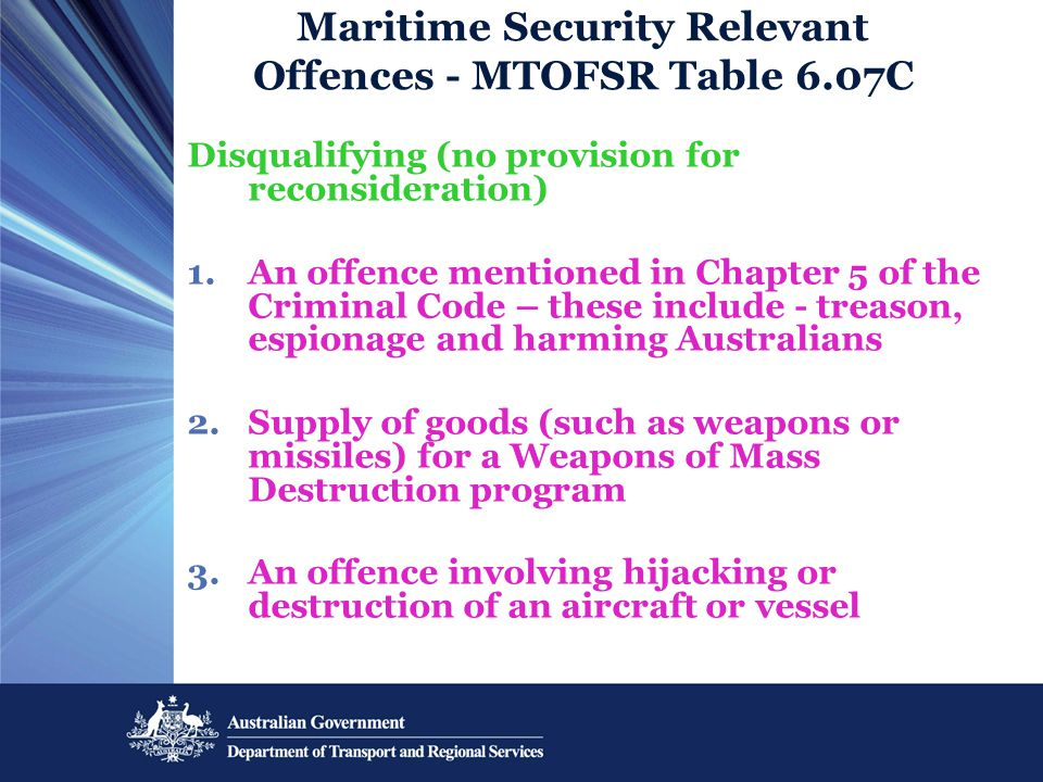 Maritime Security Relevant Offences - MTOFSR Table 6.07C Disqualifying (no provision for reconsideration) 1.An offence mentioned in Chapter 5 of the Criminal Code – these include - treason, espionage and harming Australians 2.Supply of goods (such as weapons or missiles) for a Weapons of Mass Destruction program 3.An offence involving hijacking or destruction of an aircraft or vessel