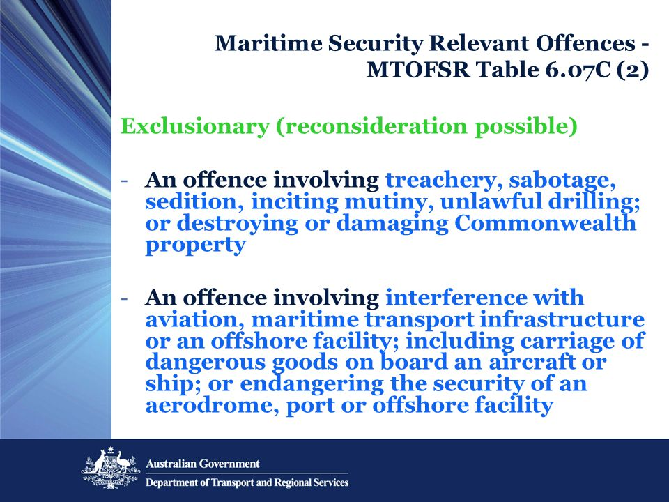 Maritime Security Relevant Offences - MTOFSR Table 6.07C (2) Exclusionary (reconsideration possible) -An offence involving treachery, sabotage, sedition, inciting mutiny, unlawful drilling; or destroying or damaging Commonwealth property -An offence involving interference with aviation, maritime transport infrastructure or an offshore facility; including carriage of dangerous goods on board an aircraft or ship; or endangering the security of an aerodrome, port or offshore facility