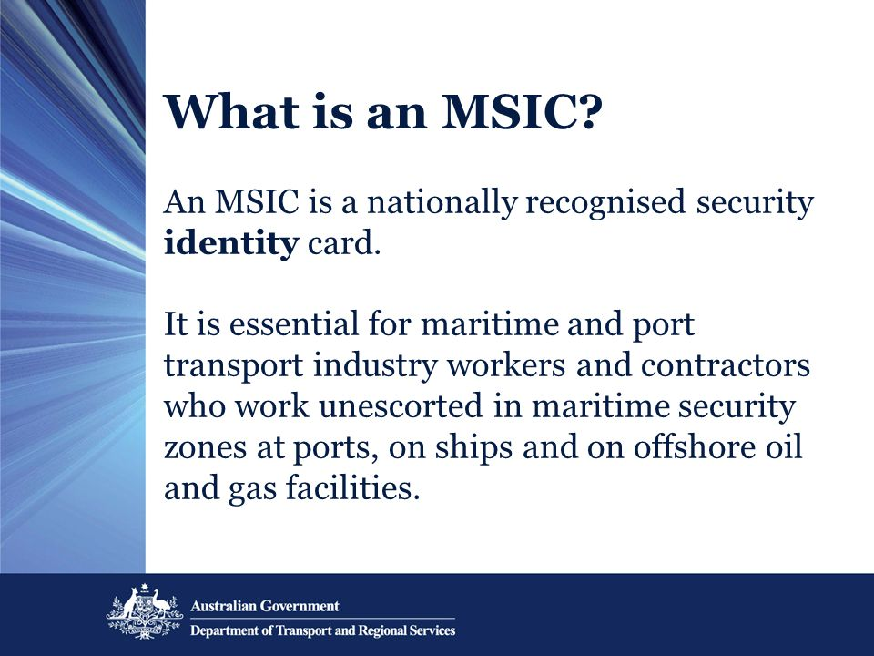 What is an MSIC? An MSIC is a nationally recognised security identity card. It is essential for maritime and port transport industry workers and contr