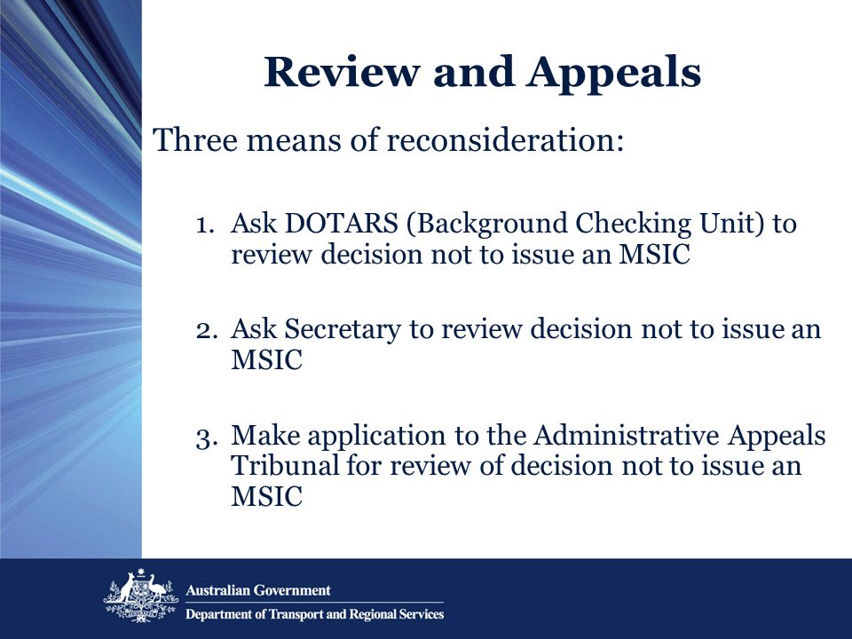 Review and Appeals Three means of reconsideration: 1.Ask DOTARS (Background Checking Unit) to review decision not to issue an MSIC 2.Ask Secretary to