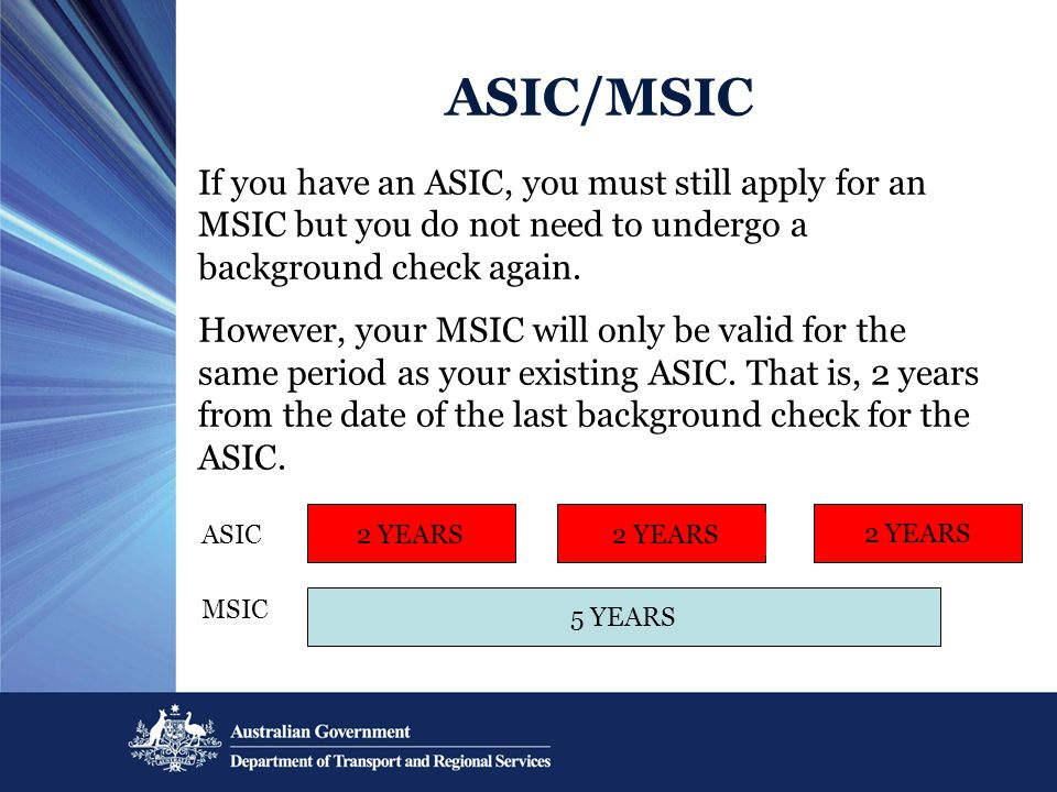 ASIC/MSIC 2 YEARS 5 YEARS 2 YEARS ASIC MSIC If you have an ASIC, you must still apply for an MSIC but you do not need to undergo a background check again.
