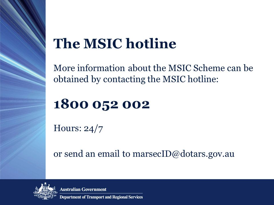 The MSIC hotline More information about the MSIC Scheme can be obtained by contacting the MSIC hotline: 1800 052 002 Hours: 24/7 or send an email to marsecID@dotars.gov.au