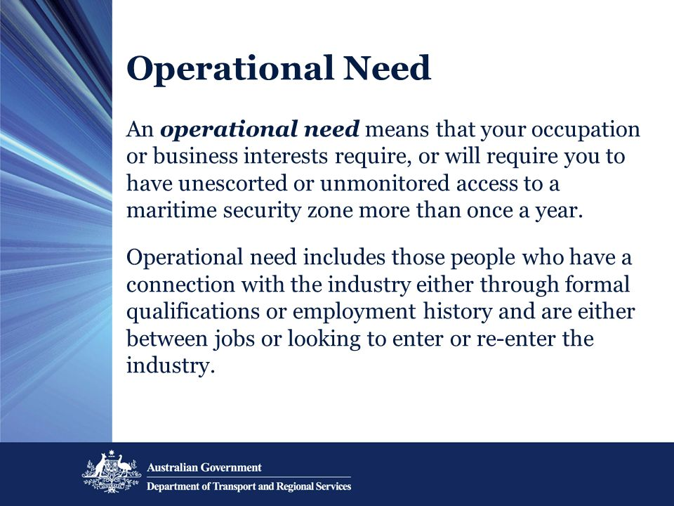 Operational Need An operational need means that your occupation or business interests require, or will require you to have unescorted or unmonitored a