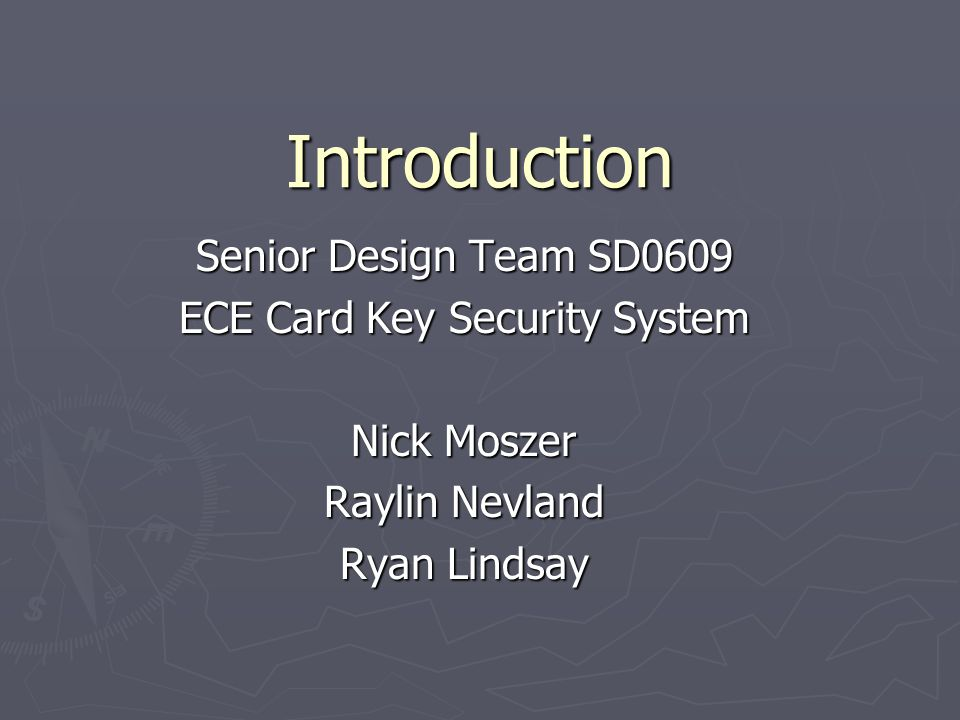 Introduction Senior Design Team SD0609 ECE Card Key Security System Nick Moszer Raylin Nevland Ryan Lindsay