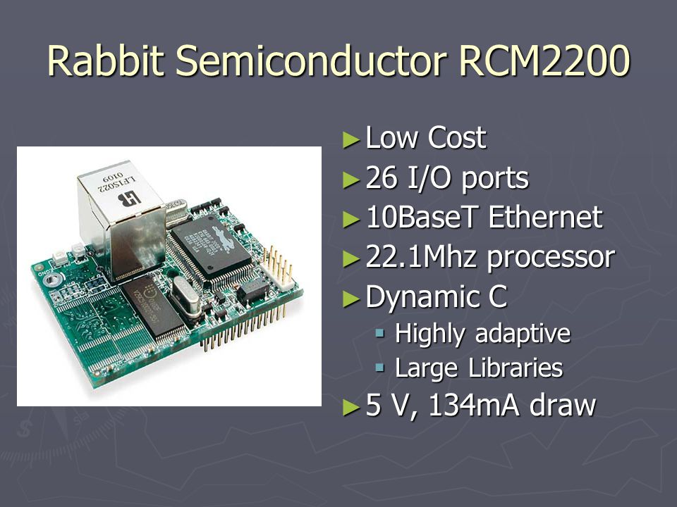 Rabbit Semiconductor RCM2200 Low Cost Low Cost 26 I/O ports 26 I/O ports 10BaseT Ethernet 10BaseT Ethernet 22.1Mhz processor 22.1Mhz processor Dynamic C Dynamic C Highly adaptive Highly adaptive Large Libraries Large Libraries 5 V, 134mA draw 5 V, 134mA draw