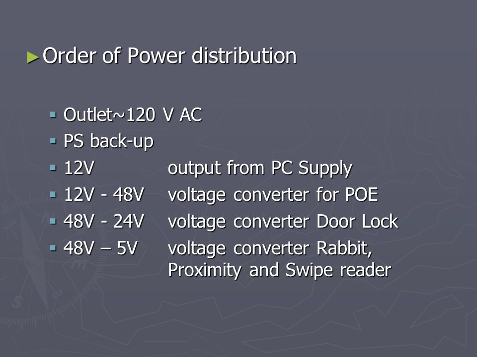 Order of Power distribution Order of Power distribution Outlet~120 V AC Outlet~120 V AC PS back-up PS back-up 12V output from PC Supply 12V output from PC Supply 12V - 48V voltage converter for POE 12V - 48V voltage converter for POE 48V - 24V voltage converter Door Lock 48V - 24V voltage converter Door Lock 48V – 5V voltage converter Rabbit, Proximity and Swipe reader 48V – 5V voltage converter Rabbit, Proximity and Swipe reader