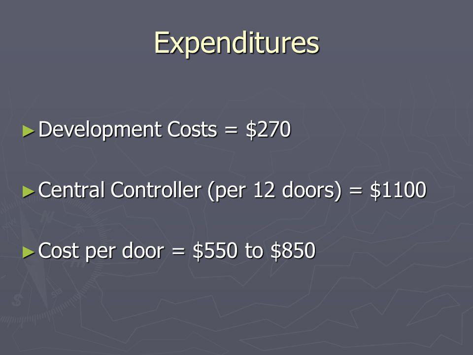 Expenditures Development Costs = $270 Development Costs = $270 Central Controller (per 12 doors) = $1100 Central Controller (per 12 doors) = $1100 Cost per door = $550 to $850 Cost per door = $550 to $850