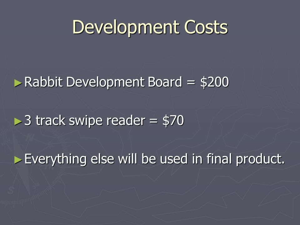 Development Costs Rabbit Development Board = $200 Rabbit Development Board = $200 3 track swipe reader = $70 3 track swipe reader = $70 Everything else will be used in final product.