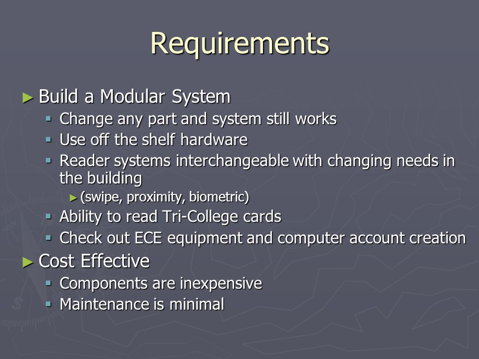 Requirements Build a Modular System Build a Modular System Change any part and system still works Change any part and system still works Use off the shelf hardware Use off the shelf hardware Reader systems interchangeable with changing needs in the building Reader systems interchangeable with changing needs in the building (swipe, proximity, biometric) (swipe, proximity, biometric) Ability to read Tri-College cards Ability to read Tri-College cards Check out ECE equipment and computer account creation Check out ECE equipment and computer account creation Cost Effective Cost Effective Components are inexpensive Components are inexpensive Maintenance is minimal Maintenance is minimal