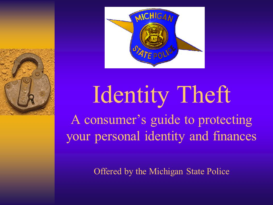 Identity Theft A consumers guide to protecting your personal identity and finances Offered by the Michigan State Police