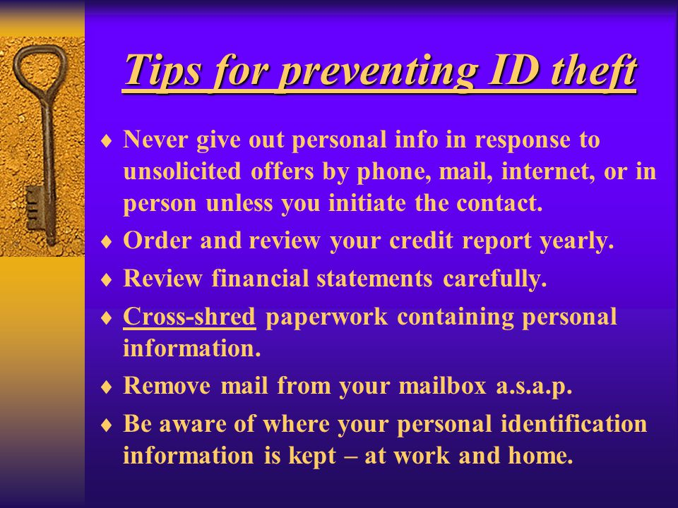 Tips for preventing ID theft Never give out personal info in response to unsolicited offers by phone, mail, internet, or in person unless you initiate