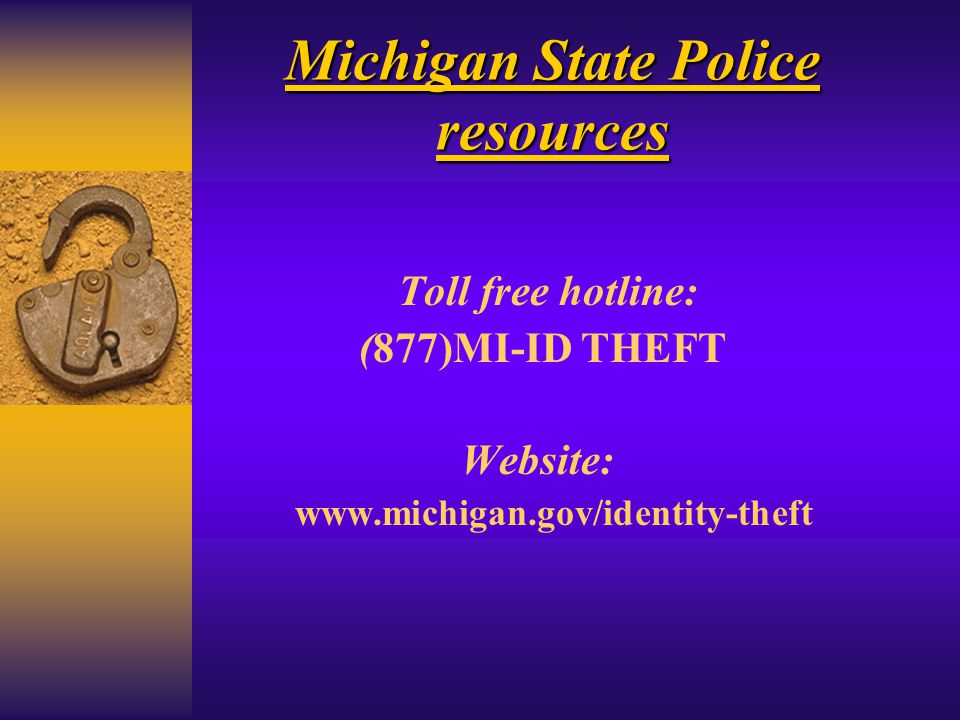 Michigan State Police resources Toll free hotline: (877)MI-ID THEFT Website: www.michigan.gov/identity-theft
