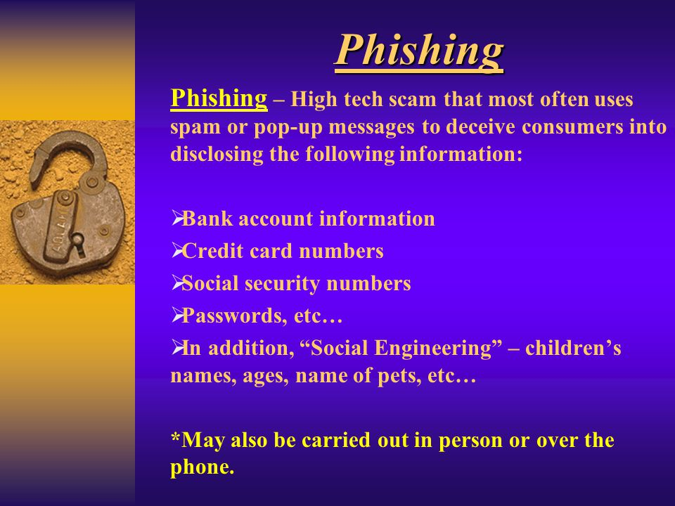 Phishing Phishing – High tech scam that most often uses spam or pop-up messages to deceive consumers into disclosing the following information: Bank a