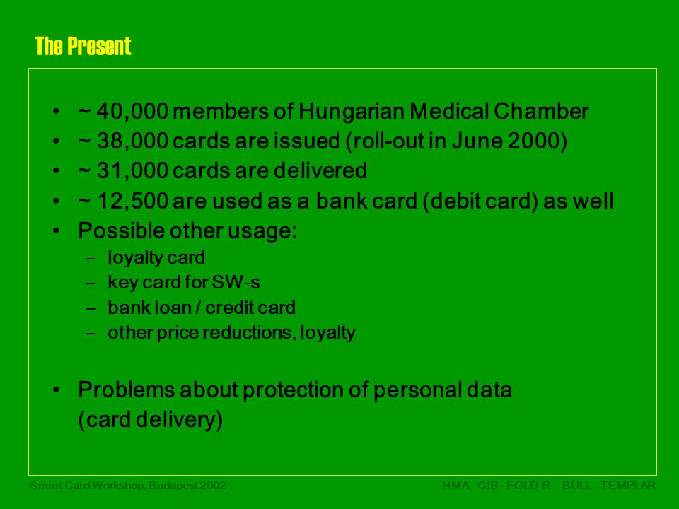Smart Card Workshop, Budapest 2002HMA - CIB - FOLD-R - BULL - TEMPLAR The Present ~ 40,000 members of Hungarian Medical Chamber ~ 38,000 cards are issued (roll-out in June 2000) ~ 31,000 cards are delivered ~ 12,500 are used as a bank card (debit card) as well Possible other usage: –loyalty card –key card for SW-s –bank loan / credit card –other price reductions, loyalty Problems about protection of personal data (card delivery)