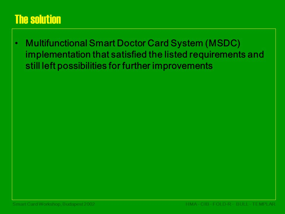 Smart Card Workshop, Budapest 2002HMA - CIB - FOLD-R - BULL - TEMPLAR The solution Multifunctional Smart Doctor Card System (MSDC) implementation that satisfied the listed requirements and still left possibilities for further improvements