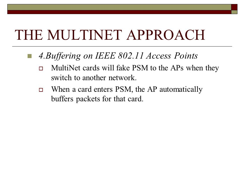 THE MULTINET APPROACH 4.Buffering on IEEE 802.11 Access Points MultiNet cards will fake PSM to the APs when they switch to another network.