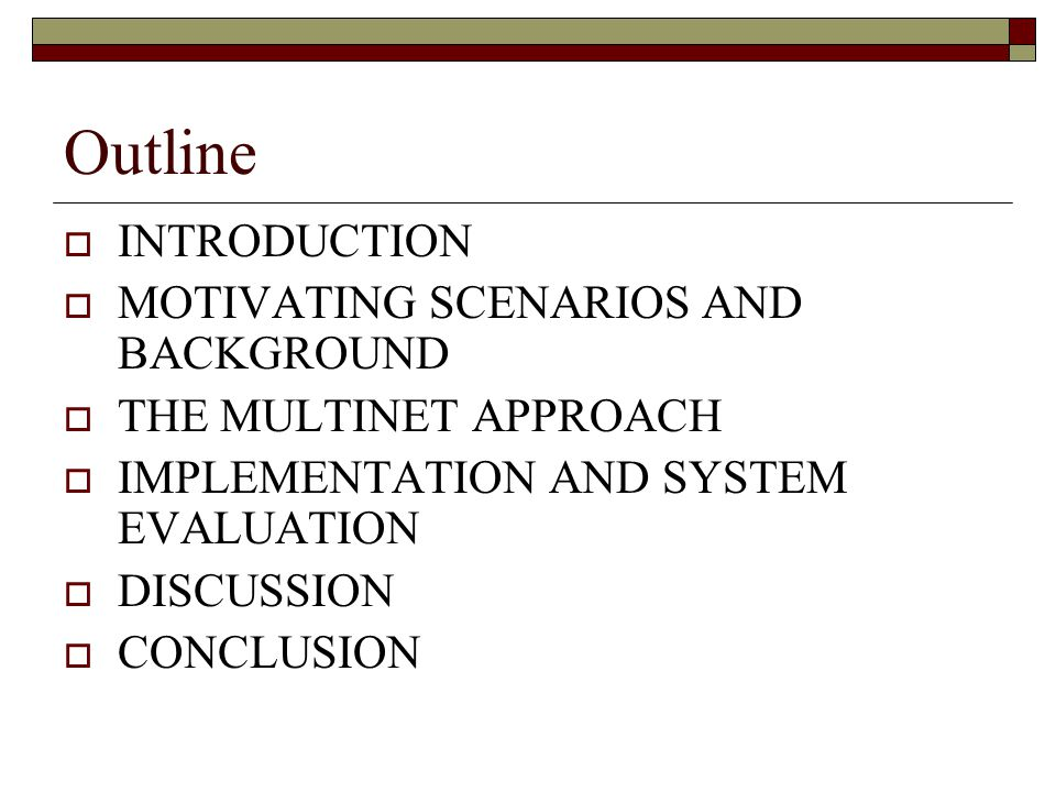 Outline INTRODUCTION MOTIVATING SCENARIOS AND BACKGROUND THE MULTINET APPROACH IMPLEMENTATION AND SYSTEM EVALUATION DISCUSSION CONCLUSION