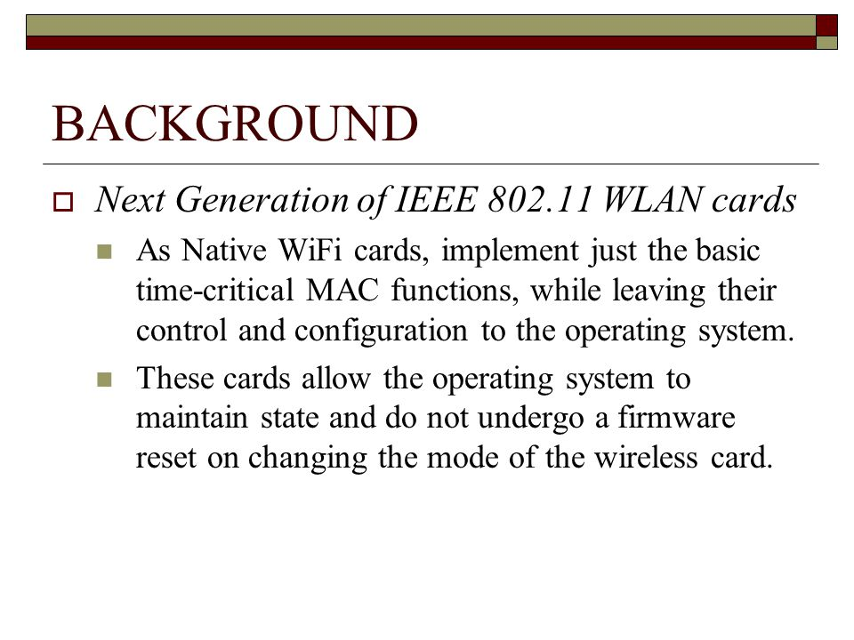 BACKGROUND Next Generation of IEEE 802.11 WLAN cards As Native WiFi cards, implement just the basic time-critical MAC functions, while leaving their control and configuration to the operating system.