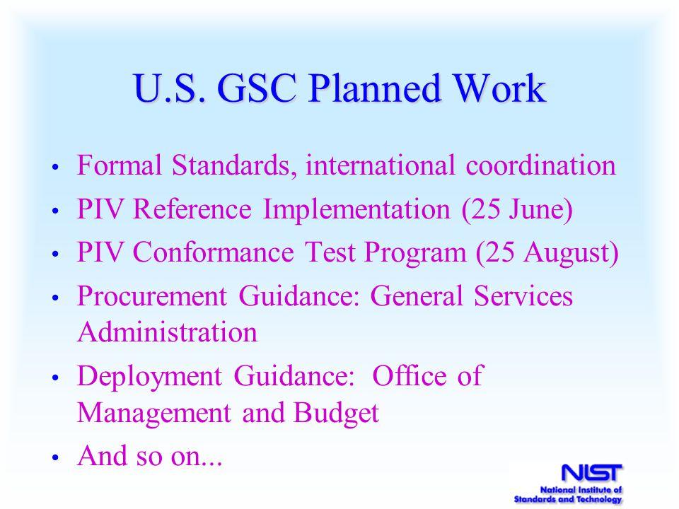 U.S. GSC Planned Work Formal Standards, international coordination PIV Reference Implementation (25 June) PIV Conformance Test Program (25 August) Pro