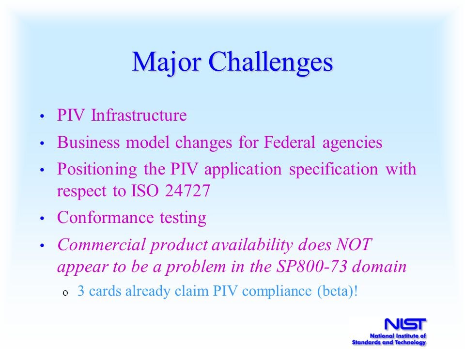 Major Challenges PIV Infrastructure Business model changes for Federal agencies Positioning the PIV application specification with respect to ISO 24727 Conformance testing Commercial product availability does NOT appear to be a problem in the SP800-73 domain o 3 cards already claim PIV compliance (beta)!