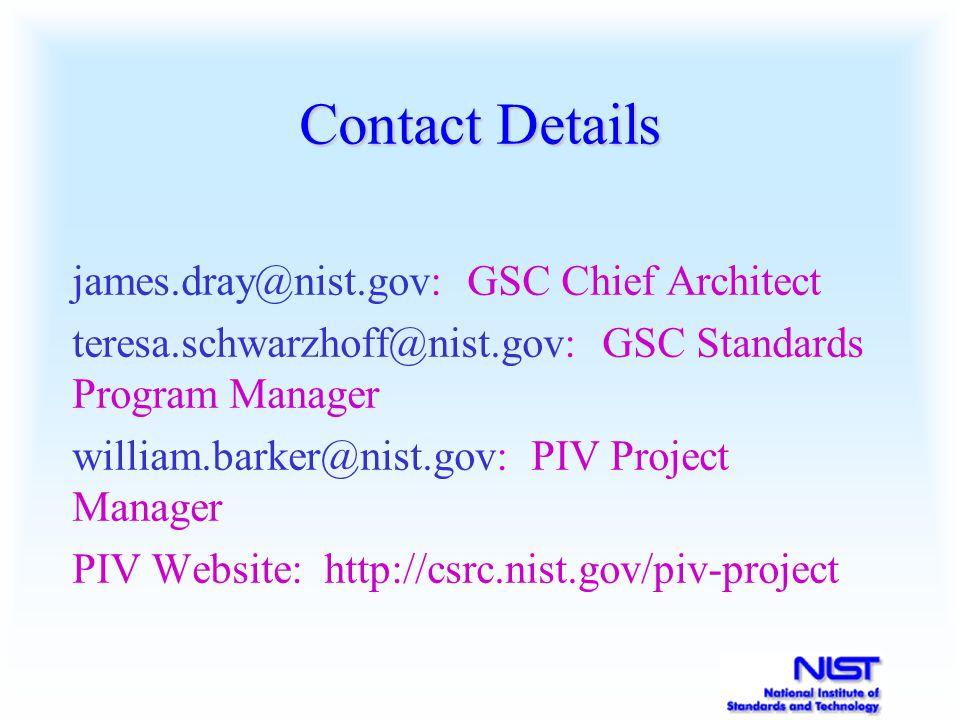 Contact Details james.dray@nist.gov: GSC Chief Architect teresa.schwarzhoff@nist.gov: GSC Standards Program Manager william.barker@nist.gov: PIV Project Manager PIV Website: http://csrc.nist.gov/piv-project